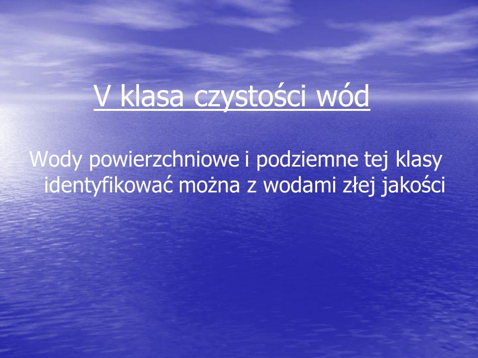 V klasa czystości wód Wody powierzchniowe i podziemne tej klasy identyfikować można z wodami złej jakości