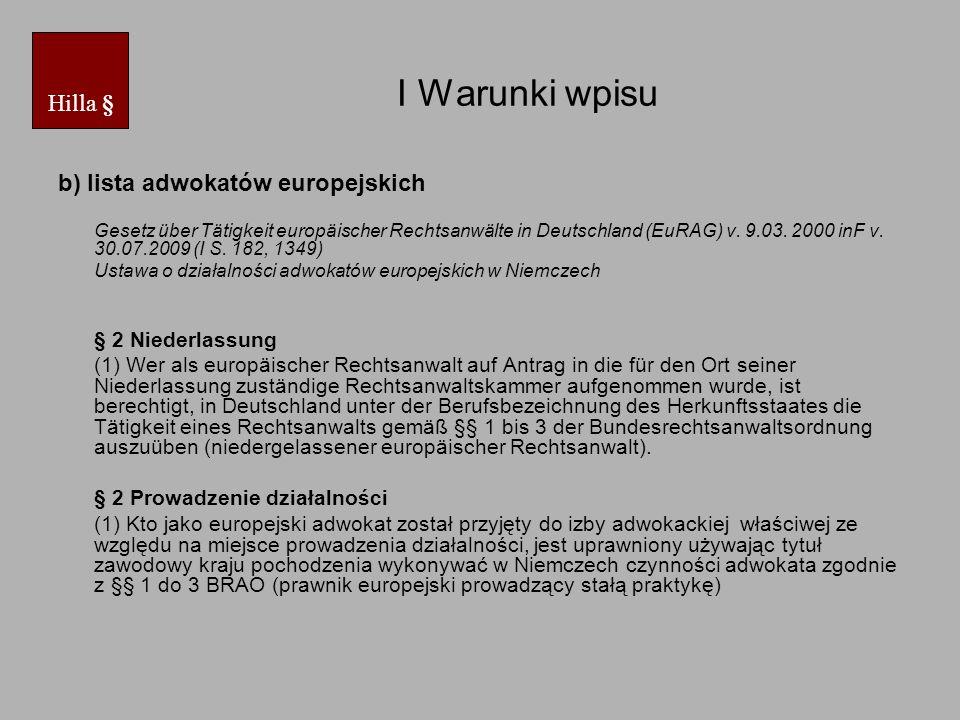 I Warunki wpisu Anlage zu § 1 Rechtsanwaltsberufe in Mitgliedstaaten der Europäischen Union, anderen Vertragsstaaten des Abkommens über den Europäischen Wirtschaftsraum und der Schweiz (…) - in Polen: Adwokat/Radca prawny - in Slowenien: Odvetnik/Odvetnica - in der Slowakei: Advokat/Komercny pravnik Załącznik do § 1 Zawody prawnicze w państwach członkowskich Unii Europejskiej, w innych państwach członkowskich porozumienia o Europejskim Obszarze Gospodarczym i w Szwajcarii (…) - Polska: adwokat/radca prawny - Słowenia: Odvetnik/Odvetnica - Słowacja: Advokat/Komercny pravnik Hilla §