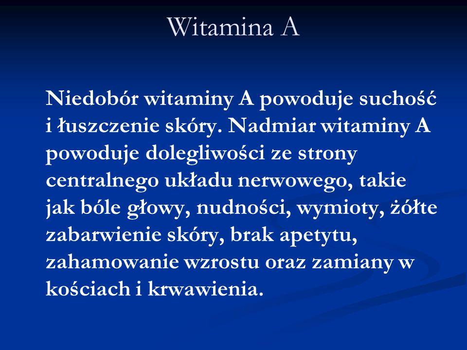 Witamina A Niedobór witaminy A powoduje suchość i łuszczenie skóry. Nadmiar witaminy A powoduje dolegliwości ze strony centralnego układu nerwowego, t