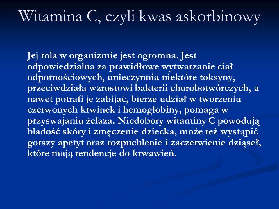 Witamina C, czyli kwas askorbinowy Jej rola w organizmie jest ogromna. Jest odpowiedzialna za prawidłowe wytwarzanie ciał odpornościowych, unieczynnia