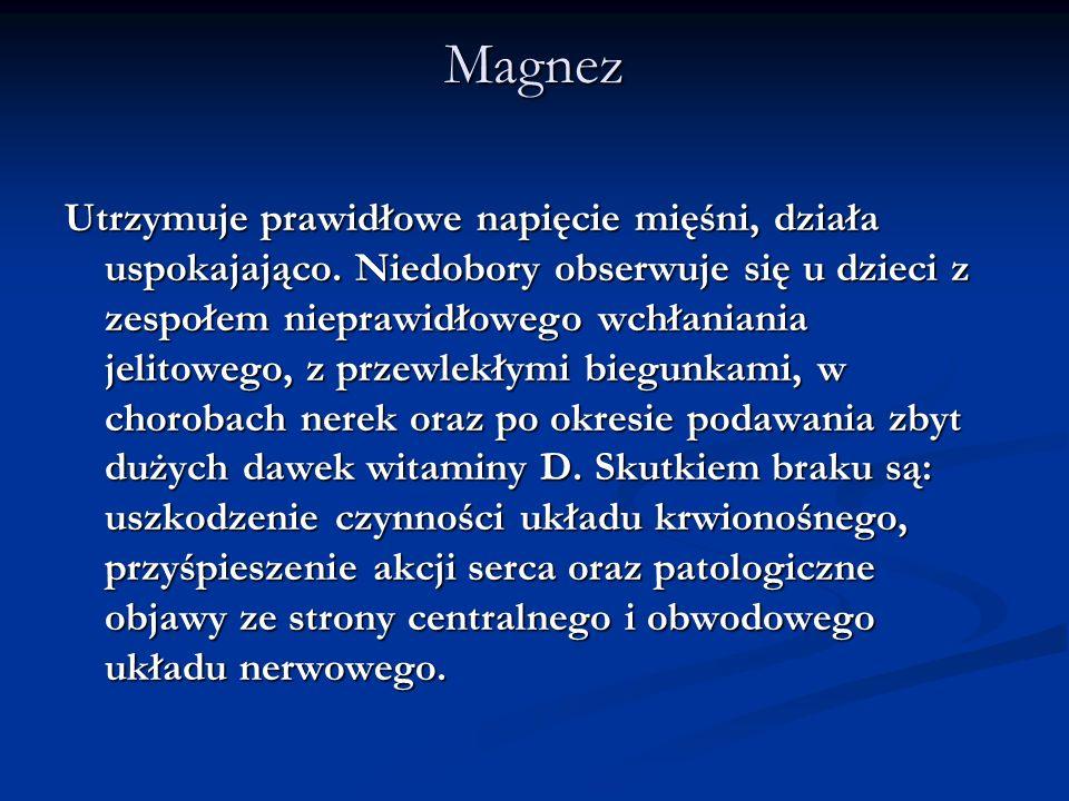 Magnez Utrzymuje prawidłowe napięcie mięśni, działa uspokajająco. Niedobory obserwuje się u dzieci z zespołem nieprawidłowego wchłaniania jelitowego,
