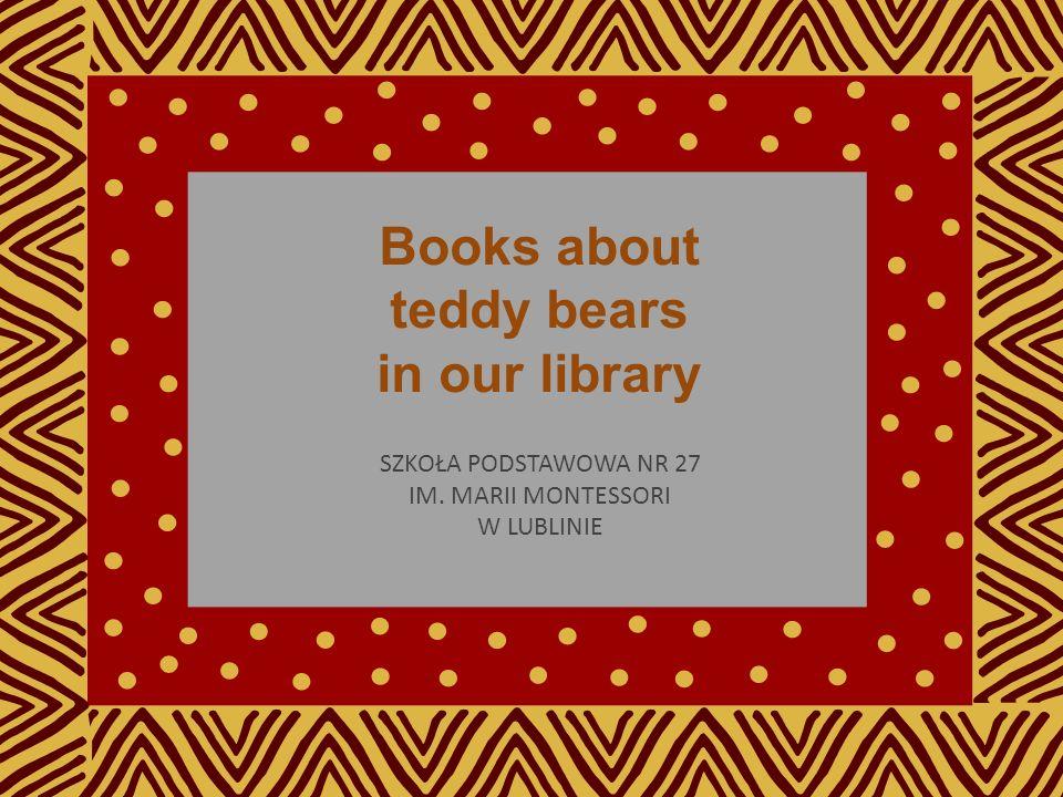 Books about teddy bears in our library SZKOŁA PODSTAWOWA NR 27 IM. MARII MONTESSORI W LUBLINIE