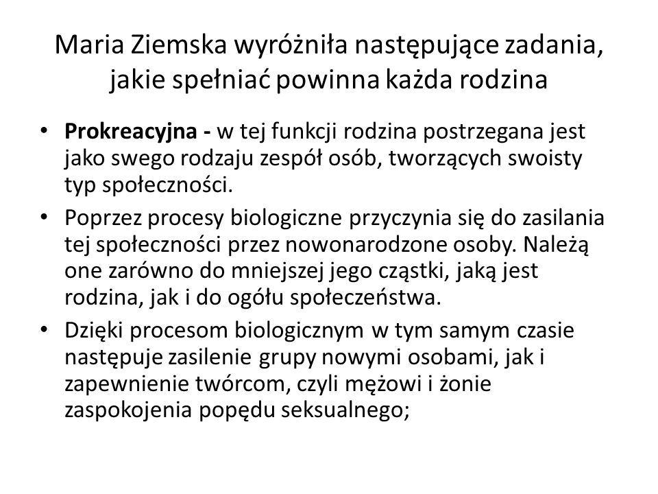 Maria Ziemska wyróżniła następujące zadania, jakie spełniać powinna każda rodzina Prokreacyjna - w tej funkcji rodzina postrzegana jest jako swego rodzaju zespół osób, tworzących swoisty typ społeczności.