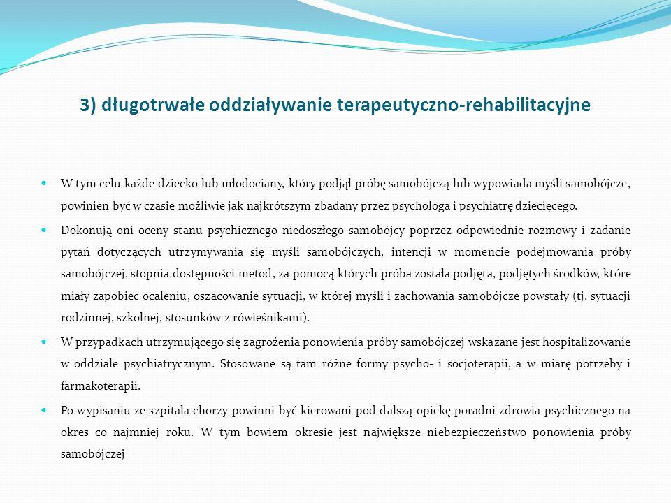 3) długotrwałe oddziaływanie terapeutyczno-rehabilitacyjne W tym celu każde dziecko lub młodociany, który podjął próbę samobójczą lub wypowiada myśli