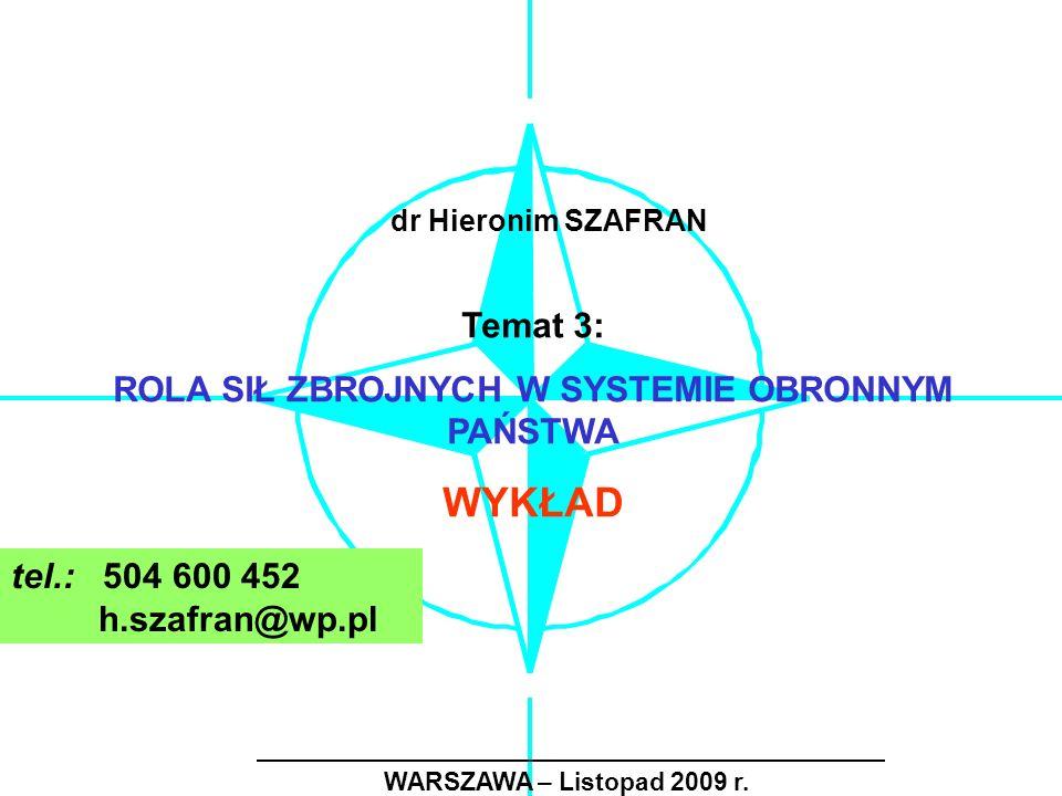 WARSZAWA – Listopad 2009 r. Temat 3: ROLA SIŁ ZBROJNYCH W SYSTEMIE OBRONNYM PAŃSTWA WYKŁAD dr Hieronim SZAFRAN tel.: 504 600 452 h.szafran@wp.pl