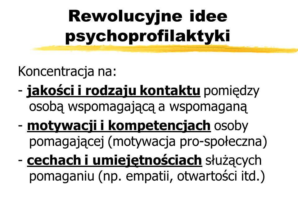 Rewolucyjne idee psychoprofilaktyki Koncentracja na: - jakości i rodzaju kontaktu pomiędzy osobą wspomagającą a wspomaganą - motywacji i kompetencjach