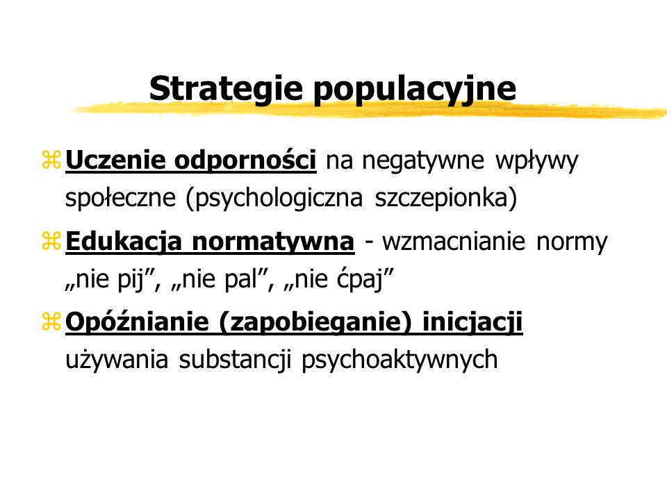 Strategie populacyjne zUczenie odporności na negatywne wpływy społeczne (psychologiczna szczepionka) zEdukacja normatywna - wzmacnianie normy nie pij,