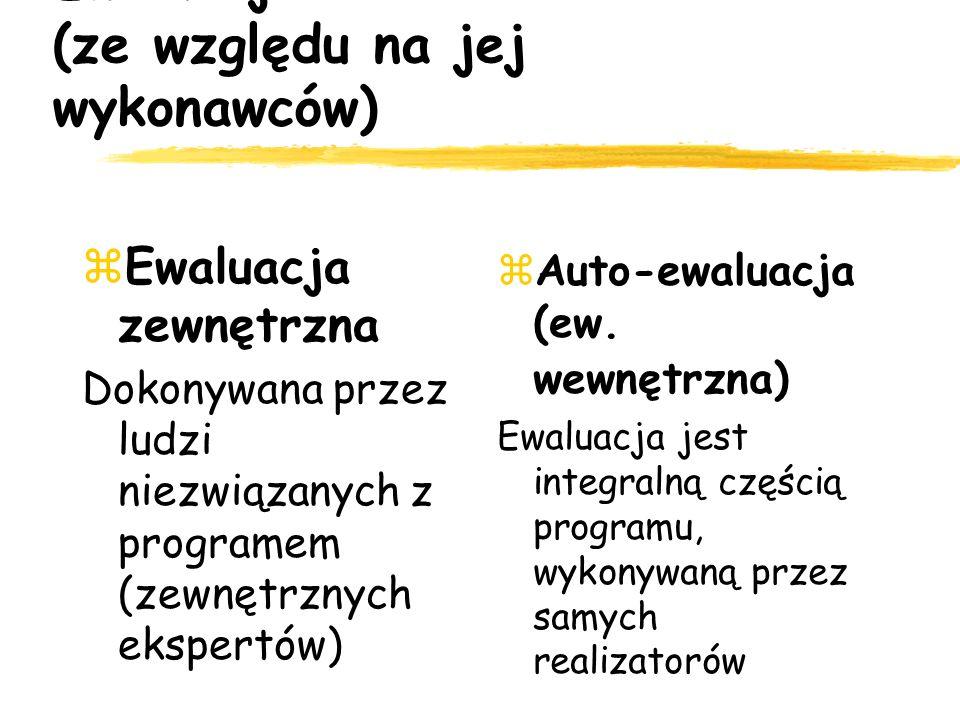 Ewaluacja (ze względu na jej wykonawców) Ewaluacja zewnętrzna Dokonywana przez ludzi niezwiązanych z programem (zewnętrznych ekspertów) Auto-ewaluacja