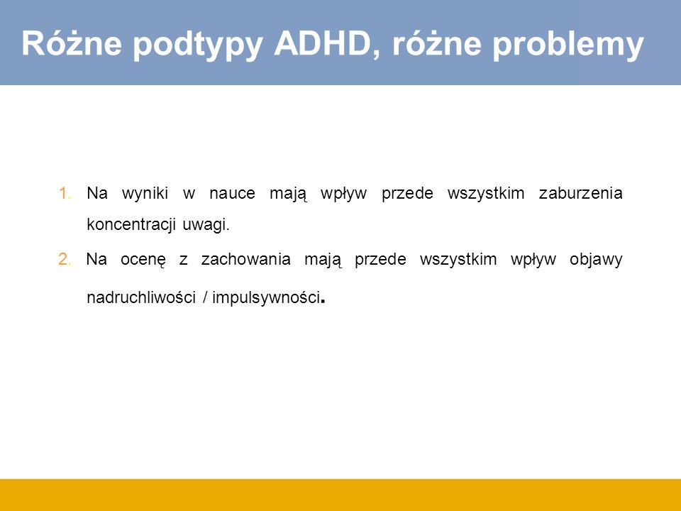 Różne podtypy ADHD, różne problemy 1. Na wyniki w nauce mają wpływ przede wszystkim zaburzenia koncentracji uwagi. 2. Na ocenę z zachowania mają przed