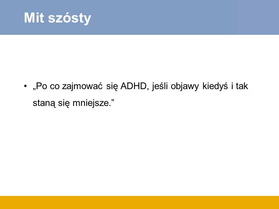Mit szósty Po co zajmować się ADHD, jeśli objawy kiedyś i tak staną się mniejsze.