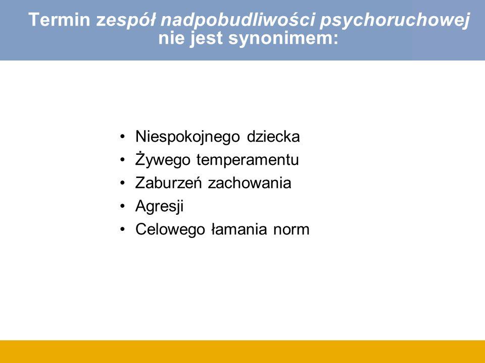 Termin zespół nadpobudliwości psychoruchowej nie jest synonimem: Niespokojnego dziecka Żywego temperamentu Zaburzeń zachowania Agresji Celowego łamani