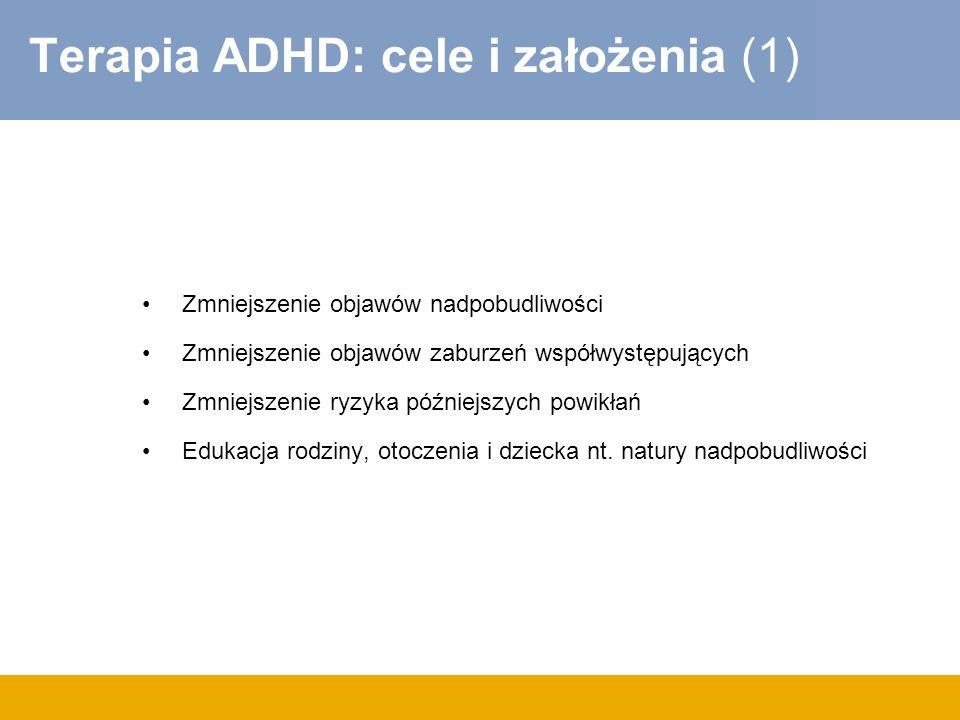 Terapia ADHD: cele i założenia (1) Zmniejszenie objawów nadpobudliwości Zmniejszenie objawów zaburzeń współwystępujących Zmniejszenie ryzyka późniejsz