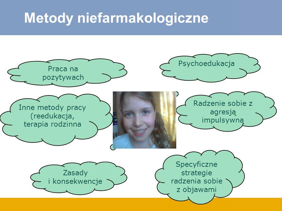 Metody niefarmakologiczne Psychoedukacja Specyficzne strategie radzenia sobie z objawami Praca na pozytywach Zasady i konsekwencje Radzenie sobie z ag