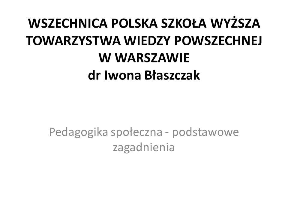 WSZECHNICA POLSKA SZKOŁA WYŻSZA TOWARZYSTWA WIEDZY POWSZECHNEJ W WARSZAWIE dr Iwona Błaszczak Pedagogika społeczna - podstawowe zagadnienia
