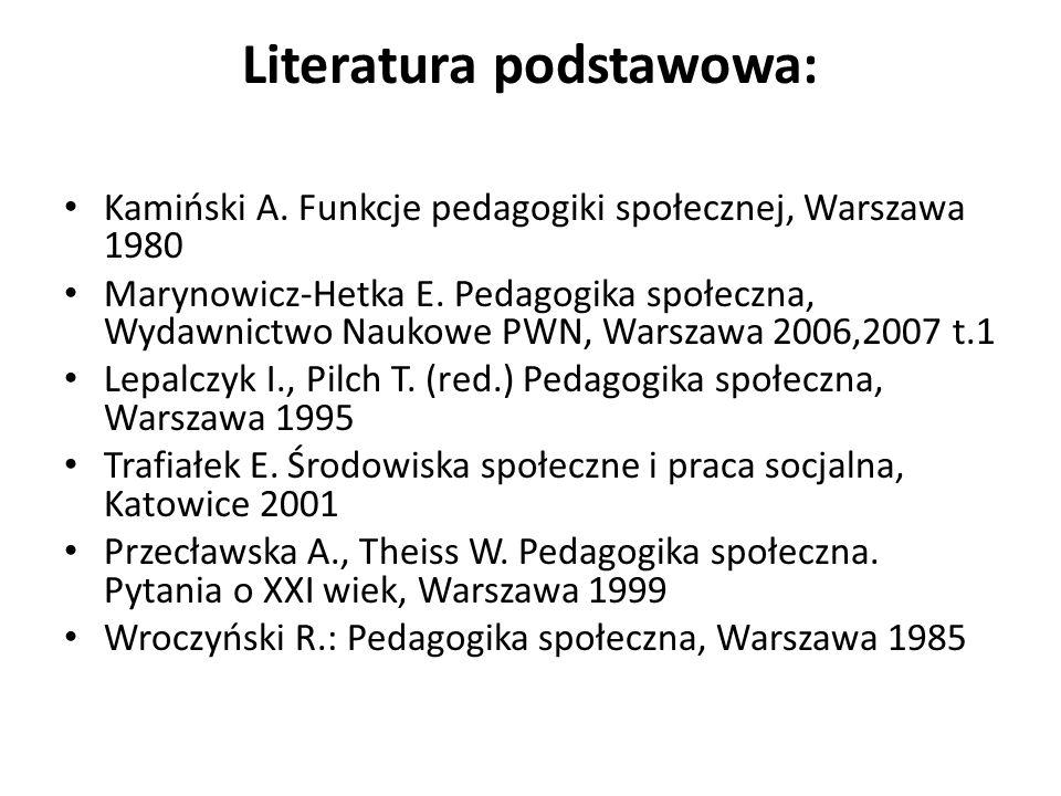 Literatura podstawowa: Kamiński A. Funkcje pedagogiki społecznej, Warszawa 1980 Marynowicz-Hetka E. Pedagogika społeczna, Wydawnictwo Naukowe PWN, War