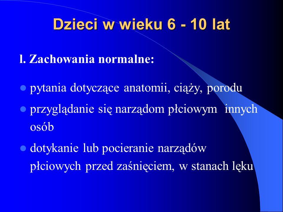 Dzieci w wieku 6 - 10 lat l. Zachowania normalne: pytania dotyczące anatomii, ciąży, porodu przyglądanie się narządom płciowym innych osób dotykanie l