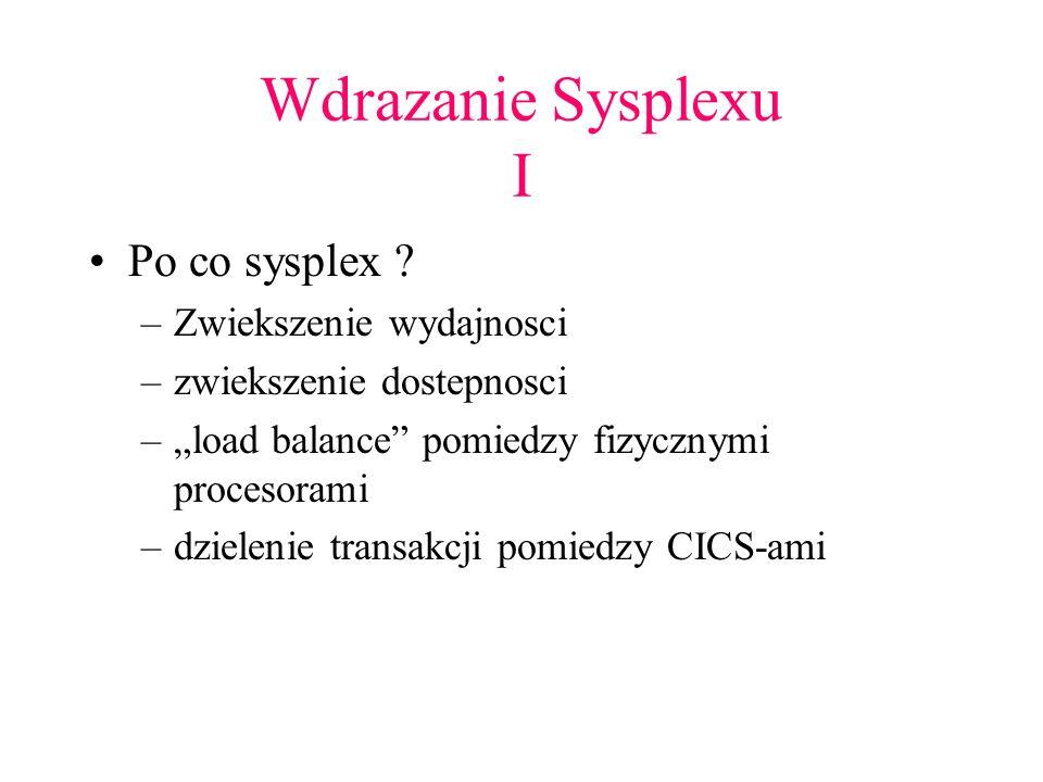 Wdrazanie Sysplexu II Konfiguracja fizyczna –laczenie coupling link –laczenie sysplex timer-a Konfiguracja systemowa –nazwa sysplexu (LOADxx) –definicja zbiorow SYSPLEX-u (COUPLExx) –tryb SYSPLEX-u (IEASYSxx)