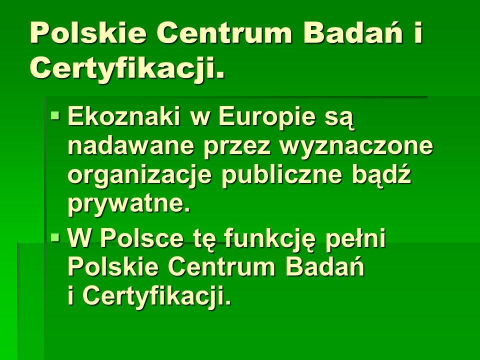 Polskie Centrum Badań i Certyfikacji. Ekoznaki w Europie są nadawane przez wyznaczone organizacje publiczne bądź prywatne. Ekoznaki w Europie są nadaw