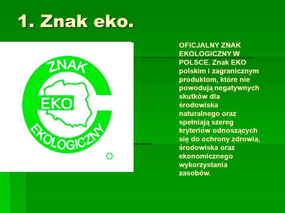 1. Znak eko. OFICJALNY ZNAK EKOLOGICZNY W POLSCE. Znak EKO polskim i zagranicznym produktom, które nie powodują negatywnych skutków dla środowiska nat