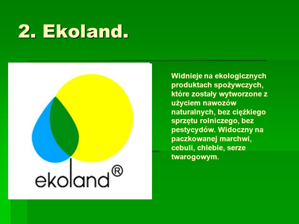 2. Ekoland. Widnieje na ekologicznych produktach spożywczych, które zostały wytworzone z użyciem nawozów naturalnych, bez ciężkiego sprzętu rolniczego