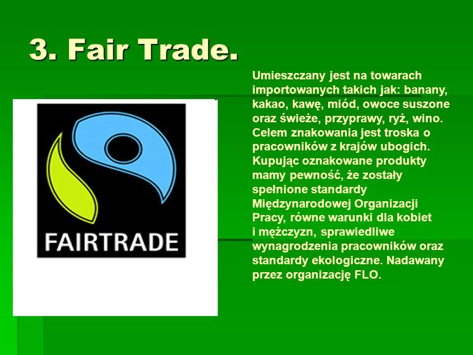 3. Fair Trade. Umieszczany jest na towarach importowanych takich jak: banany, kakao, kawę, miód, owoce suszone oraz świeże, przyprawy, ryż, wino. Cele