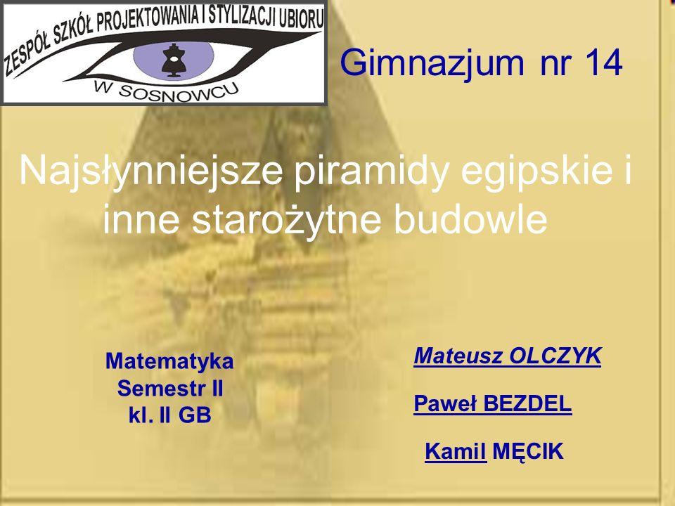 Najsłynniejsze piramidy egipskie i inne starożytne budowle Mateusz OLCZYK Matematyka Semestr II kl. II GB Gimnazjum nr 14 Paweł BEZDEL Kamil MĘCIK