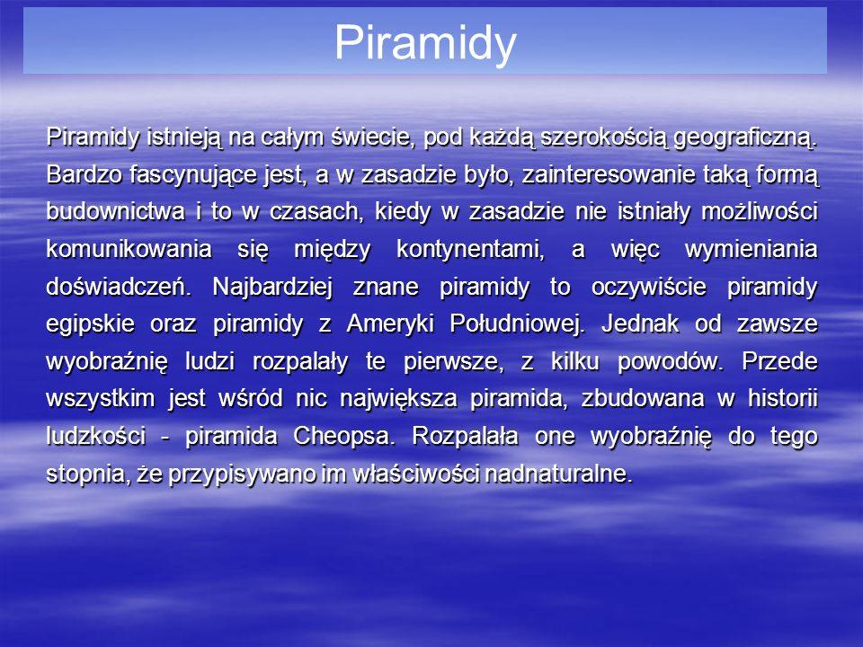 Piramidy Piramidy istnieją na całym świecie, pod każdą szerokością geograficzną. Bardzo fascynujące jest, a w zasadzie było, zainteresowanie taką form