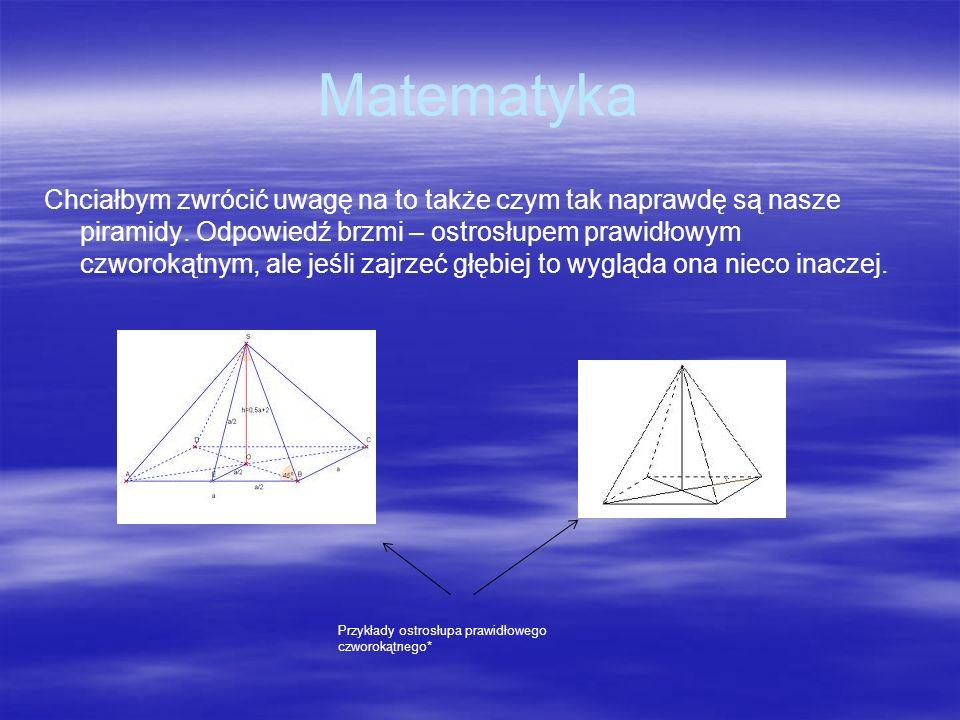 Matematyka Chciałbym zwrócić uwagę na to także czym tak naprawdę są nasze piramidy. Odpowiedź brzmi – ostrosłupem prawidłowym czworokątnym, ale jeśli