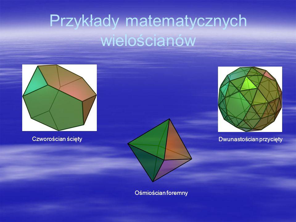 Przykłady matematycznych wielościanów Czworościan ścięty Dwunastościan przycięty Ośmiościan foremny