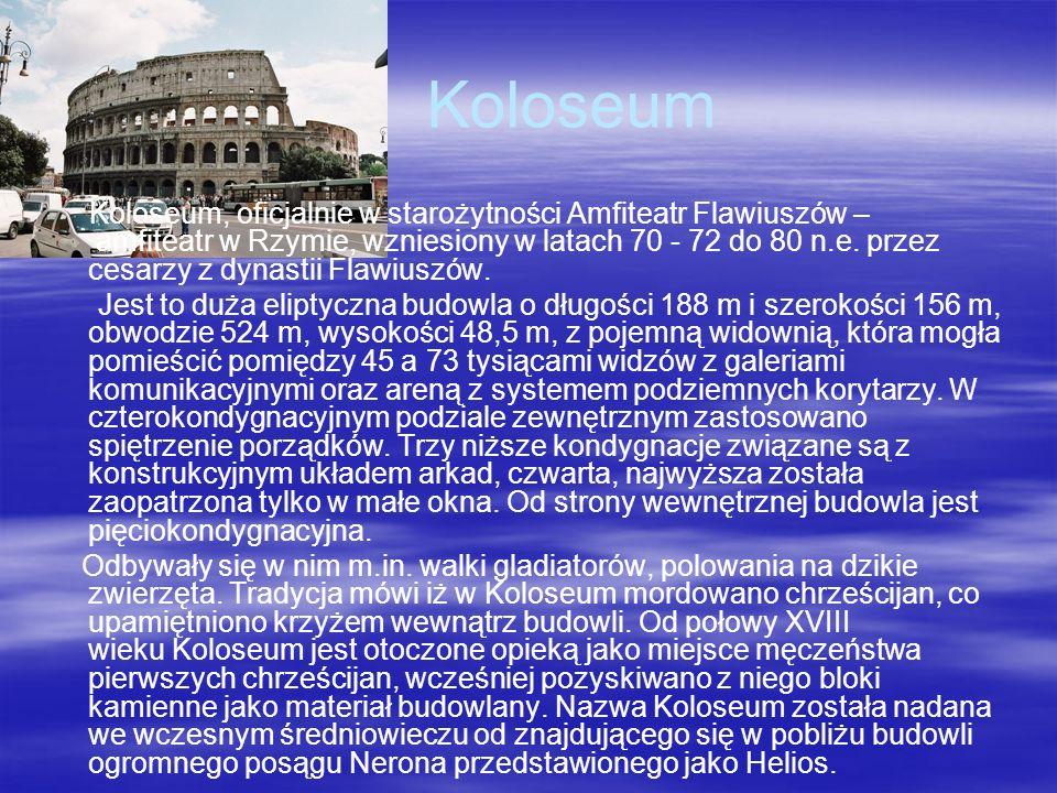 Koloseum Koloseum, oficjalnie w starożytności Amfiteatr Flawiuszów – amfiteatr w Rzymie, wzniesiony w latach 70 - 72 do 80 n.e. przez cesarzy z dynast