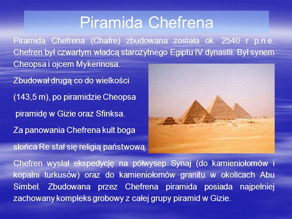 Piramida Chefrena Piramida Chefrena (Chafre) zbudowana została ok. 2540 r p.n.e. Chefren był czwartym władcą starożytnego Egiptu IV dynastii. Był syne