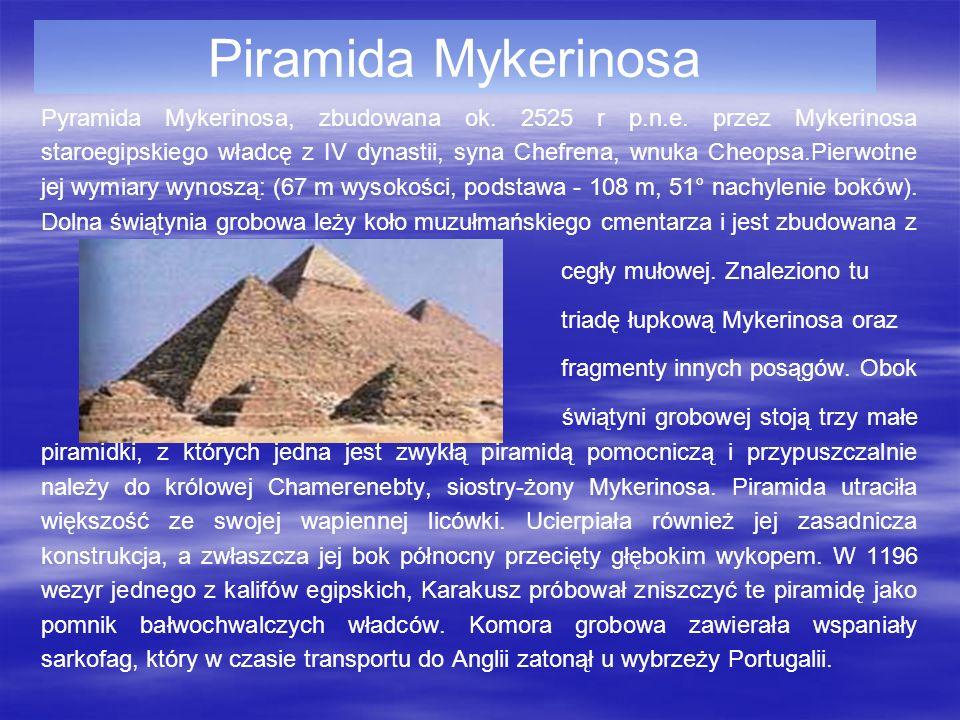 Piramida Mykerinosa Pyramida Mykerinosa, zbudowana ok. 2525 r p.n.e. przez Mykerinosa staroegipskiego władcę z IV dynastii, syna Chefrena, wnuka Cheop
