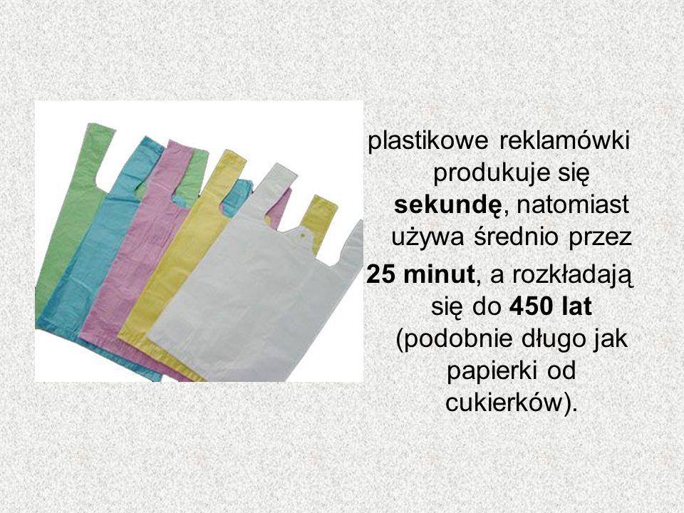 plastikowe reklamówki produkuje się sekundę, natomiast używa średnio przez 25 minut, a rozkładają się do 450 lat (podobnie długo jak papierki od cukie