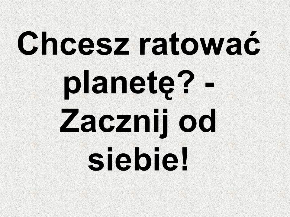 Chcesz ratować planetę? - Zacznij od siebie!