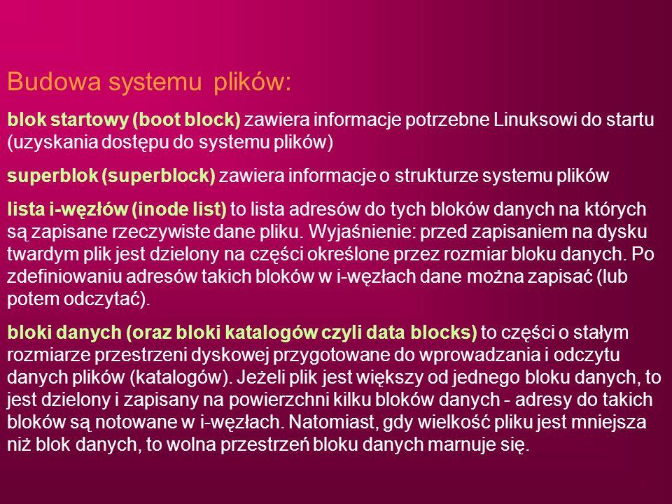 Budowa systemu plików: blok startowy (boot block) zawiera informacje potrzebne Linuksowi do startu (uzyskania dostępu do systemu plików) superblok (su