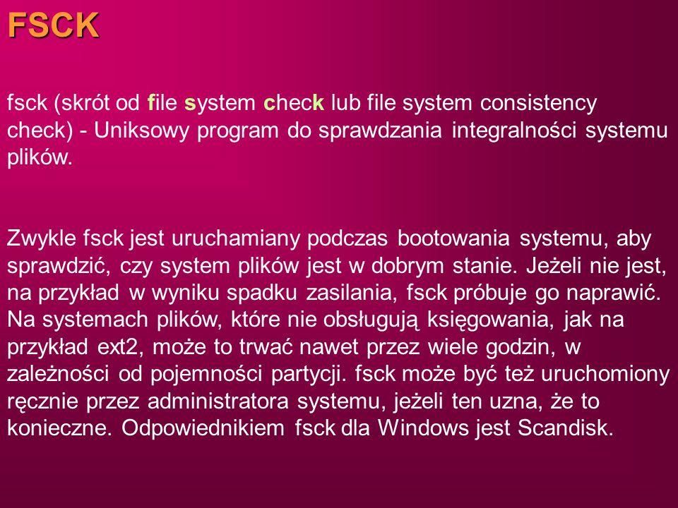 FSCK fsck (skrót od file system check lub file system consistency check) - Uniksowy program do sprawdzania integralności systemu plików. Zwykle fsck j