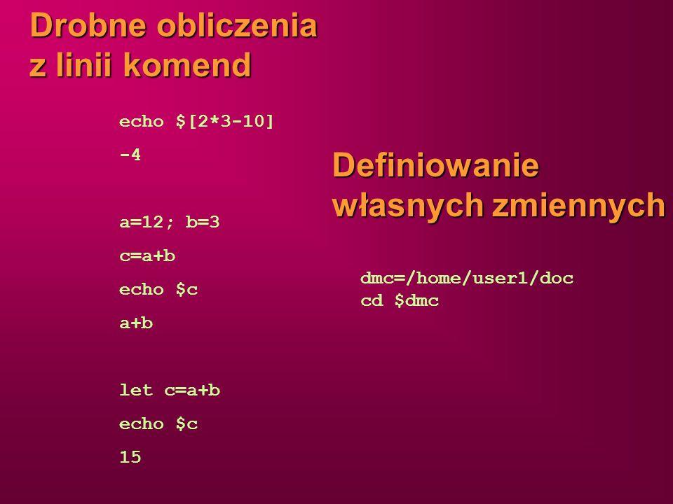 Drobne obliczenia z linii komend echo $[2*3-10] -4 a=12; b=3 c=a+b echo $c a+b let c=a+b echo $c 15 Definiowanie własnych zmiennych dmc=/home/user1/do