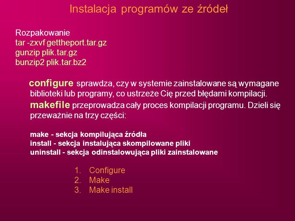 Instalacja programów ze źródeł Rozpakowanie tar -zxvf gettheport.tar.gz gunzip plik.tar.gz bunzip2 plik.tar.bz2 configure sprawdza, czy w systemie zai