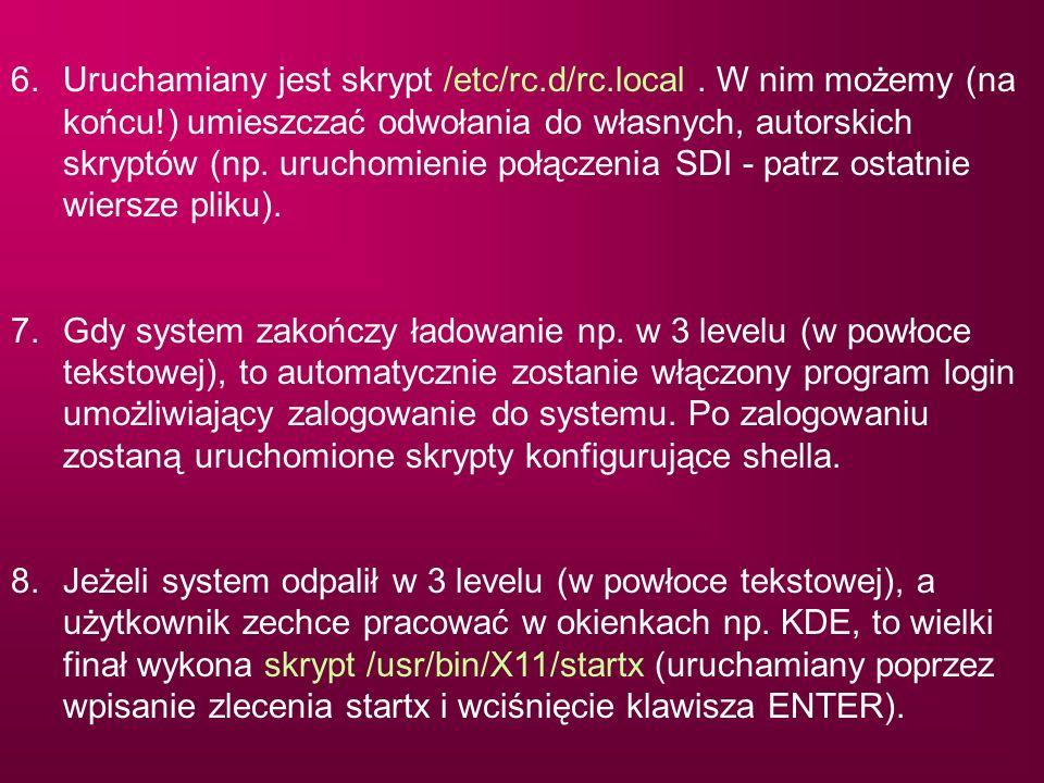 6.Uruchamiany jest skrypt /etc/rc.d/rc.local. W nim możemy (na końcu!) umieszczać odwołania do własnych, autorskich skryptów (np. uruchomienie połącze