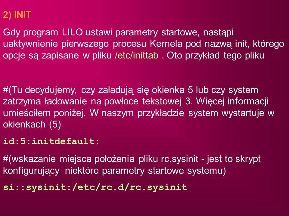 2) INIT Gdy program LILO ustawi parametry startowe, nastąpi uaktywnienie pierwszego procesu Kernela pod nazwą init, którego opcje są zapisane w pliku