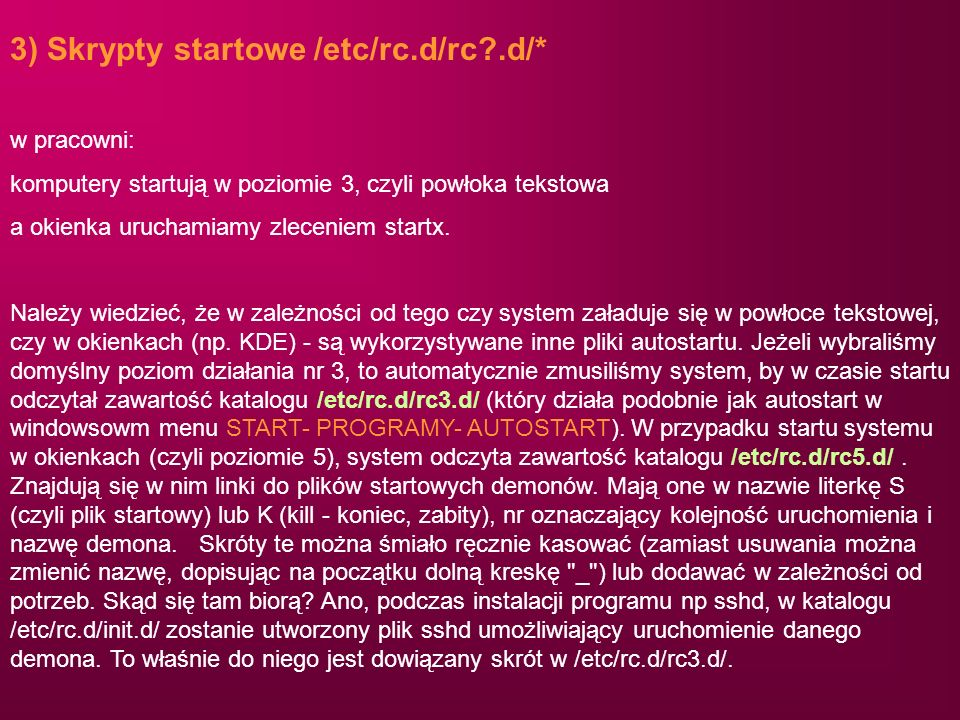 3) Skrypty startowe /etc/rc.d/rc?.d/* w pracowni: komputery startują w poziomie 3, czyli powłoka tekstowa a okienka uruchamiamy zleceniem startx. Nale