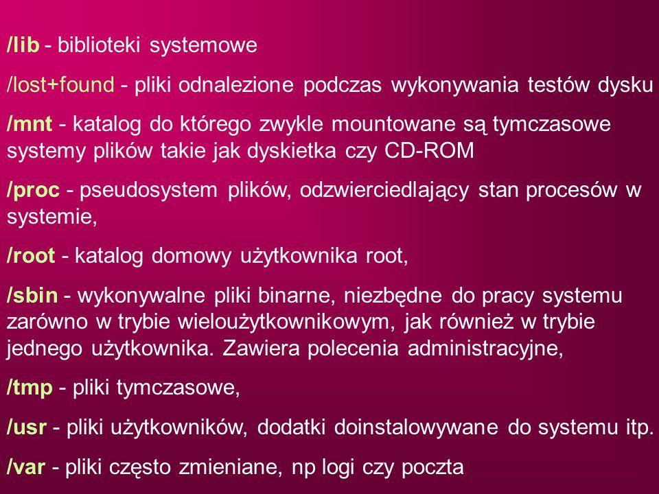 /lib - biblioteki systemowe /lost+found - pliki odnalezione podczas wykonywania testów dysku /mnt - katalog do którego zwykle mountowane są tymczasowe