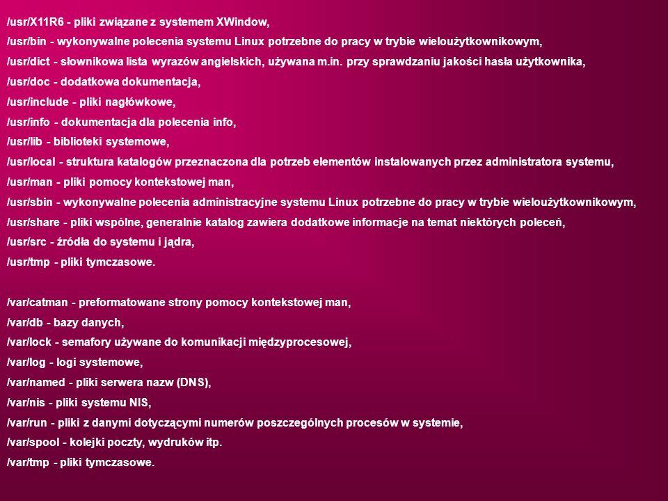 /usr/X11R6 - pliki związane z systemem XWindow, /usr/bin - wykonywalne polecenia systemu Linux potrzebne do pracy w trybie wieloużytkownikowym, /usr/d