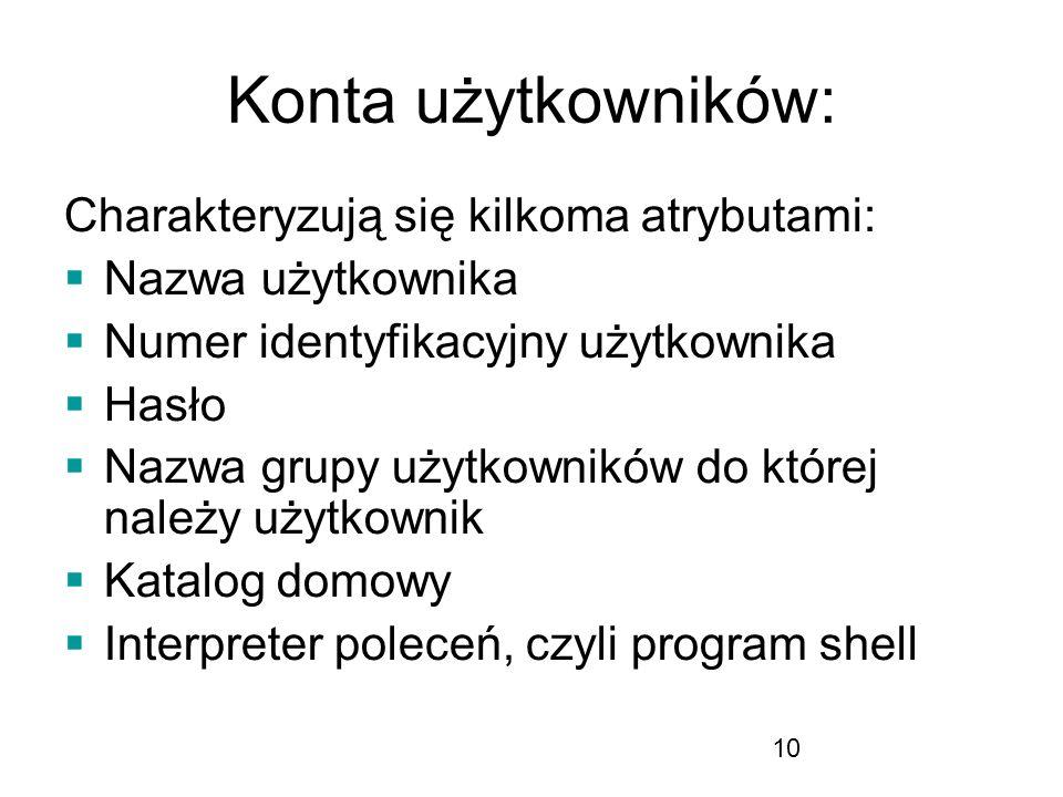 10 Konta użytkowników: Charakteryzują się kilkoma atrybutami: Nazwa użytkownika Numer identyfikacyjny użytkownika Hasło Nazwa grupy użytkowników do której należy użytkownik Katalog domowy Interpreter poleceń, czyli program shell