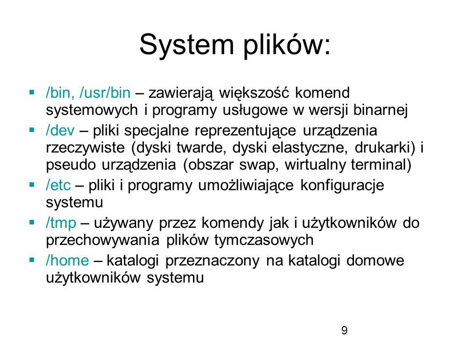 9 System plików: /bin, /usr/bin – zawierają większość komend systemowych i programy usługowe w wersji binarnej /dev – pliki specjalne reprezentujące urządzenia rzeczywiste (dyski twarde, dyski elastyczne, drukarki) i pseudo urządzenia (obszar swap, wirtualny terminal) /etc – pliki i programy umożliwiające konfiguracje systemu /tmp – używany przez komendy jak i użytkowników do przechowywania plików tymczasowych /home – katalogi przeznaczony na katalogi domowe użytkowników systemu