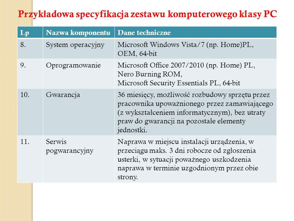 LpNazwa komponentuDane techniczne 8.System operacyjnyMicrosoft Windows Vista/7 (np. Home)PL, OEM, 64-bit 9.OprogramowanieMicrosoft Office 2007/2010 (n