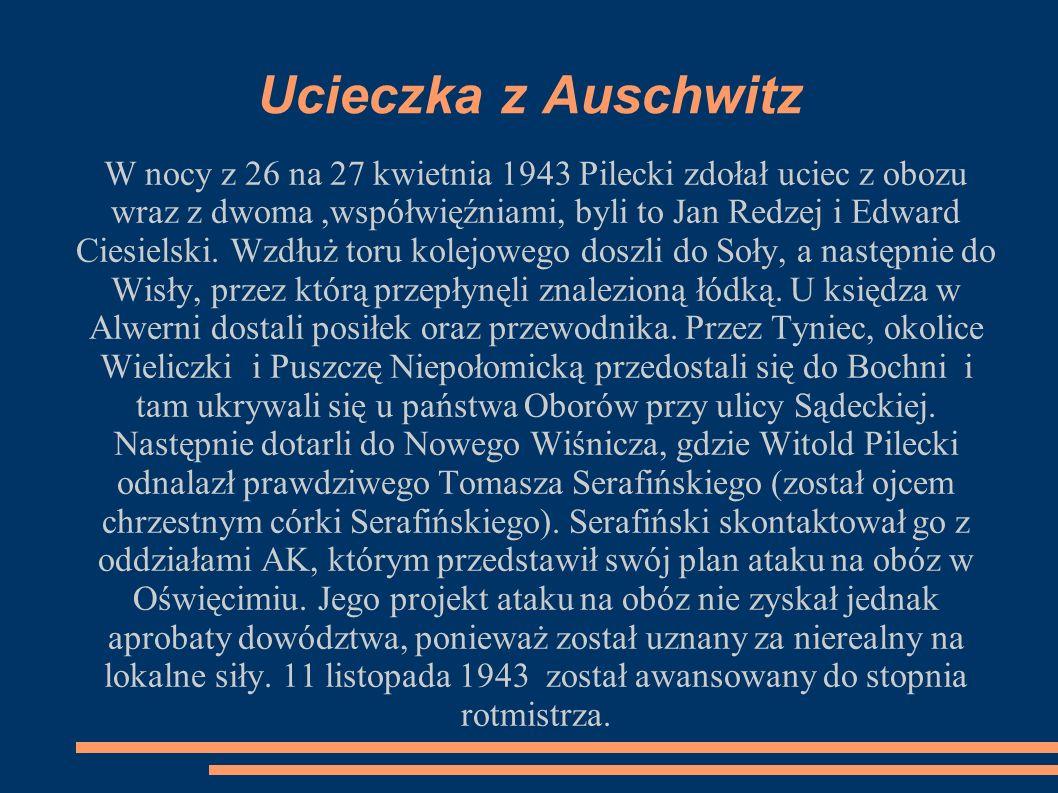 Ucieczka z Auschwitz W nocy z 26 na 27 kwietnia 1943 Pilecki zdołał uciec z obozu wraz z dwoma,współwięźniami, byli to Jan Redzej i Edward Ciesielski.