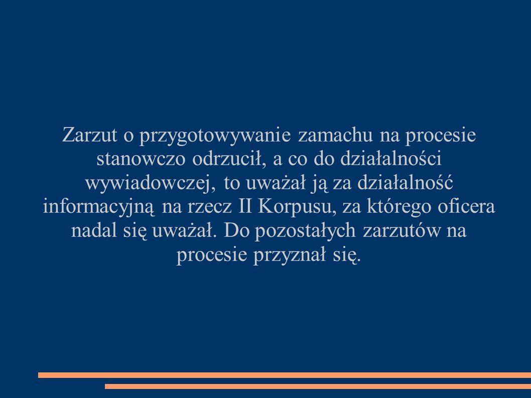 Zarzut o przygotowywanie zamachu na procesie stanowczo odrzucił, a co do działalności wywiadowczej, to uważał ją za działalność informacyjną na rzecz