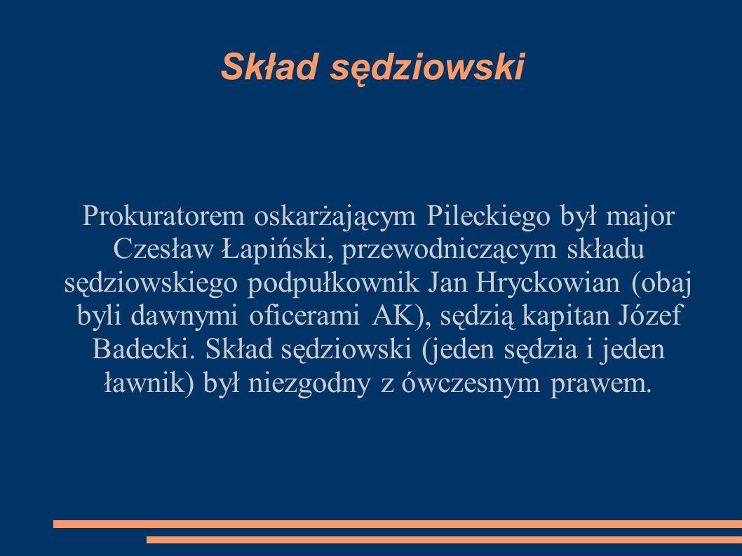 Skład sędziowski Prokuratorem oskarżającym Pileckiego był major Czesław Łapiński, przewodniczącym składu sędziowskiego podpułkownik Jan Hryckowian (obaj byli dawnymi oficerami AK), sędzią kapitan Józef Badecki.