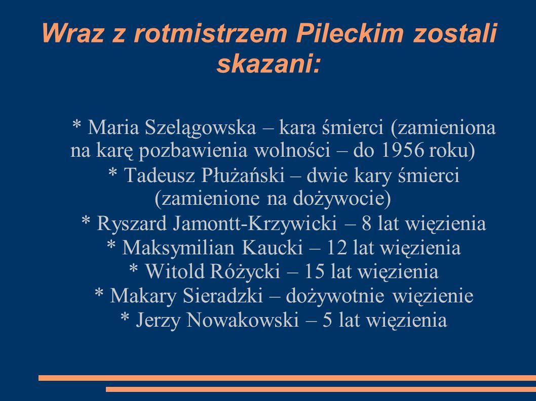Wraz z rotmistrzem Pileckim zostali skazani: * Maria Szelągowska – kara śmierci (zamieniona na karę pozbawienia wolności – do 1956 roku) * Tadeusz Płużański – dwie kary śmierci (zamienione na dożywocie) * Ryszard Jamontt-Krzywicki – 8 lat więzienia * Maksymilian Kaucki – 12 lat więzienia * Witold Różycki – 15 lat więzienia * Makary Sieradzki – dożywotnie więzienie * Jerzy Nowakowski – 5 lat więzienia